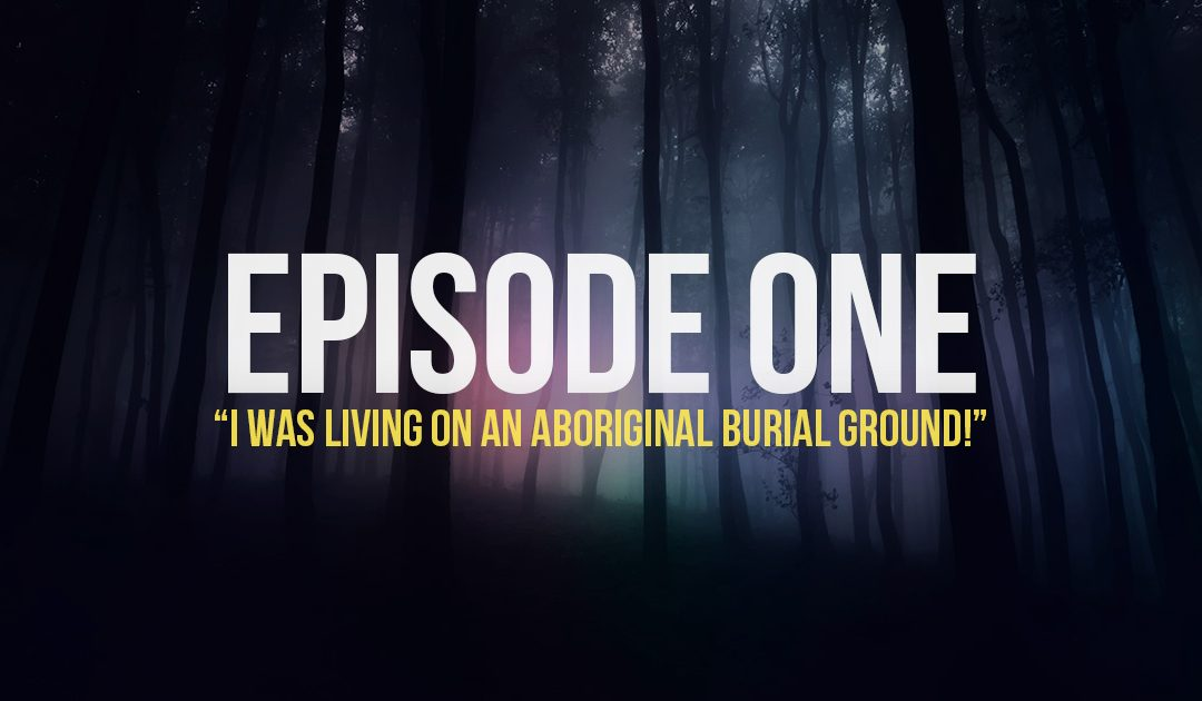 Episode 1: I was living on an Aboriginal burial ground!
